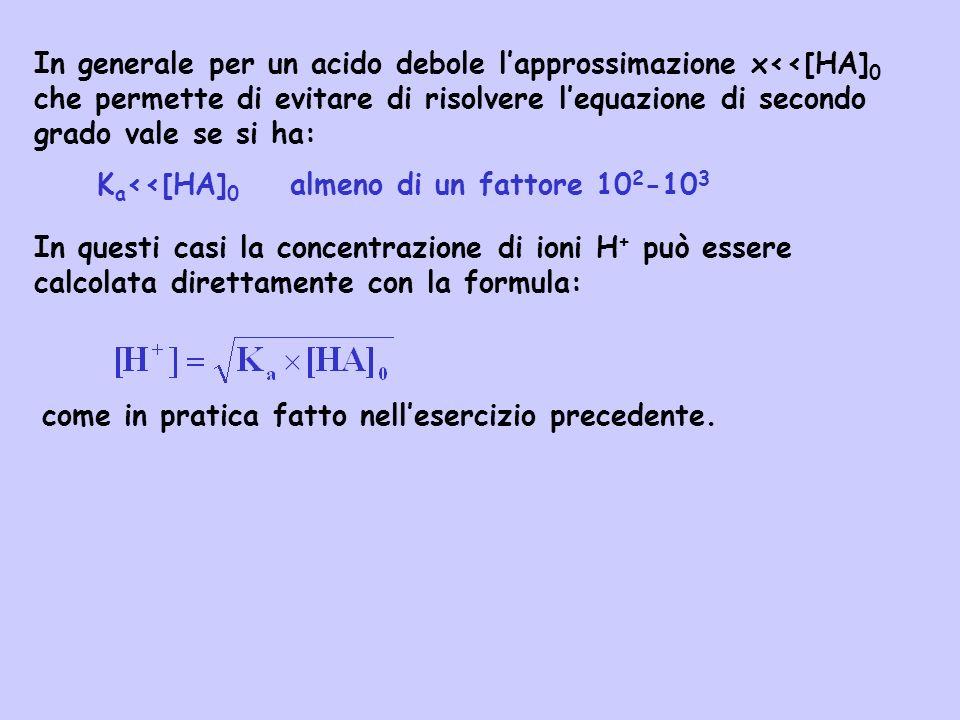 In generale per un acido debole l'approssimazione x<<[HA]0 che permette di evitare di risolvere l'equazione di secondo grado vale se si ha: